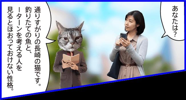 女性)あなたは? 猫)通りすがりの長崎の猫です。釣りたての魚と、Iターンを考える人を見るとほおっておけない性格。