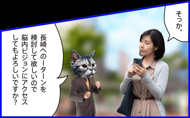 女性)そっか。 猫)長崎へのIターンを検討して欲しいので脳内ビジョンにアクセスしてもよろしいですか?