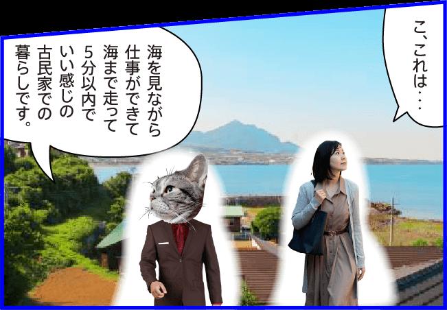 女性)こ、これは・・・ 猫)海を見ながら仕事ができて海まで走って5分以内でいい感じの古民家での暮らしです。