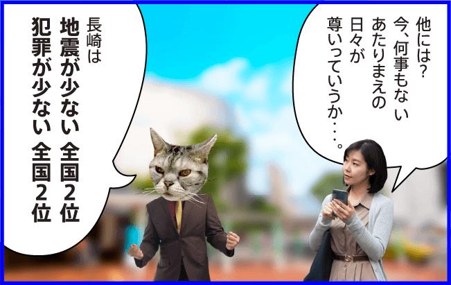 女性)他には?今、何事もないあたりまえの日々が尊いっていうか・・・。 猫)長崎は地震が少ない 全国2位犯罪が少ない全国2位