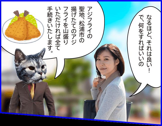 女性)なるほど、それは良い!で、何をすればいいの? 猫)アジフライの聖地、松浦市の揚げたてのアジフライを山盛りいただければ全て 手続きいたします。