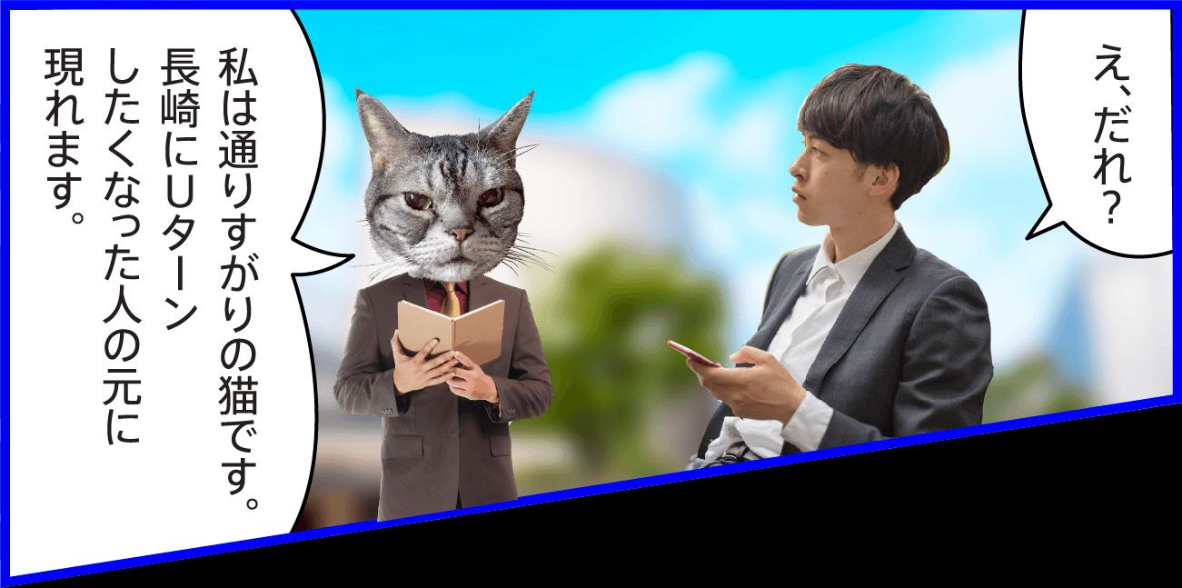 男性:え、だれ? 猫:私は通りすがりの猫です。長崎にUターンしたくなった人の元に現れます。