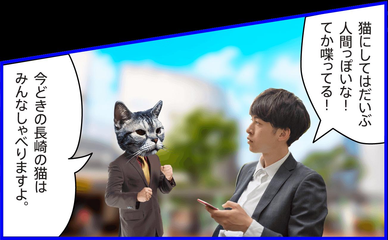 男性:猫にしてはだいぶ人間っぽいな!てか喋ってる! 猫:今どきの長崎の猫はみんなしゃべりますよ。