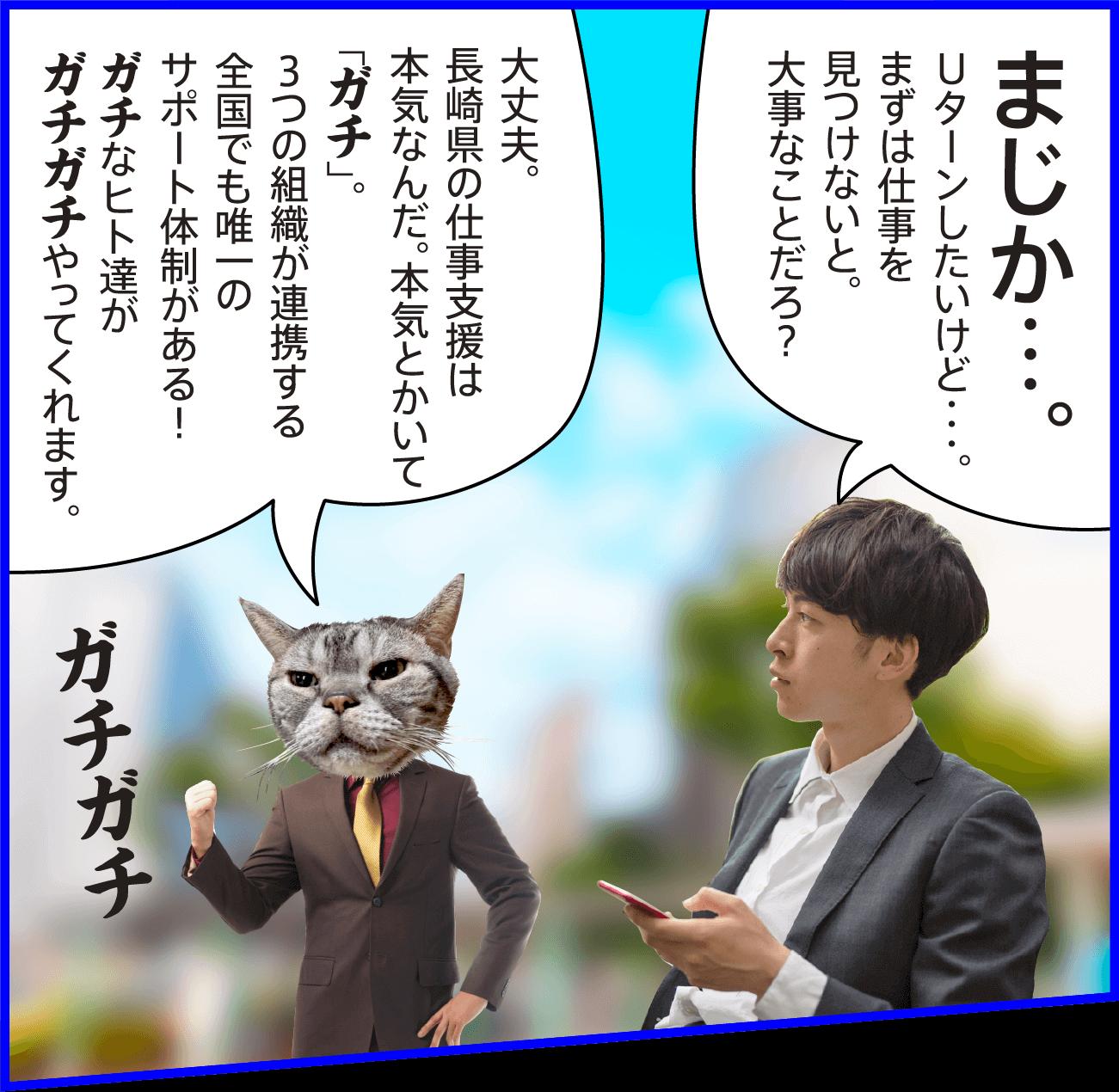 男性:まじか…。Uターンしたいけど・・・。まずは仕事を見つけないと。大事なことだろ? 猫:大丈夫。長崎県の仕事支援は本気なんだ。本気とかいて「ガチ」。3つの組織が連携する全国でも唯一のサポート体制がある!ガチなヒト達がガチガチやってくれます。