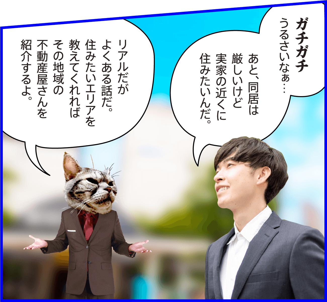 男性:ガチガチうるさいなぁ…あと、同居は厳しいけど実家の近くに住みたいんだ。猫:リアルだがよくある話だ。住みたいエリアを教えてくれればその地域の不動産屋さんを紹介するよ。