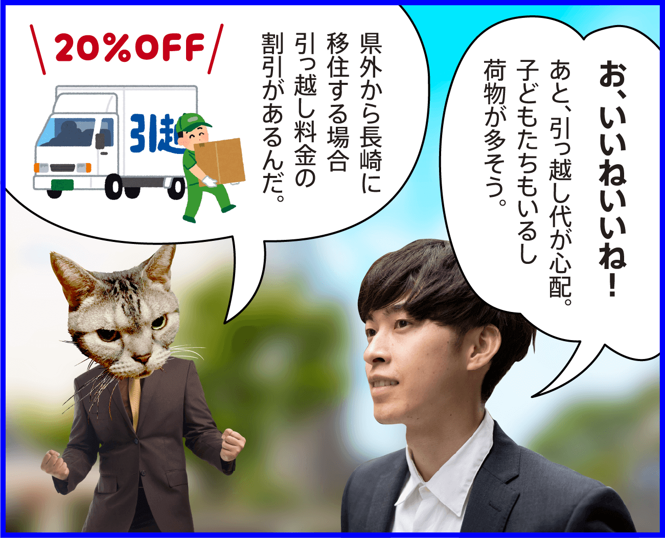 男性:お、いいねいいね!あと、引っ越し代が心配。子どもたちもいるし荷物が多そう。 猫:県外から長崎に移住する場合引っ越し料金の割引があるんだ。