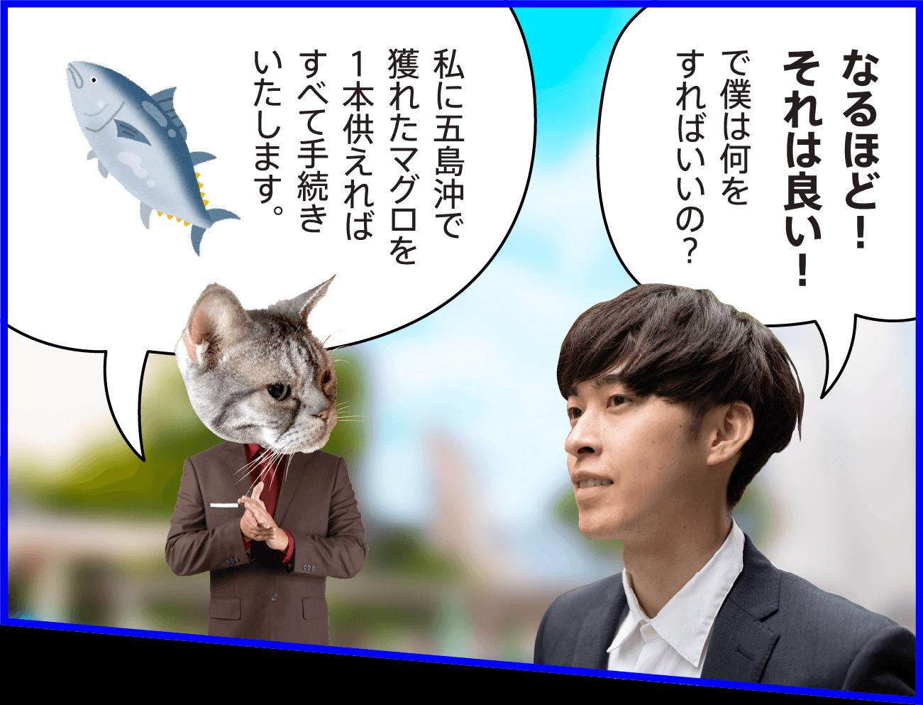 男性:なるほど!それは良い!で僕は何をすればいいの? 猫:私に五島沖で獲れたマグロを1本供えればすべて手続きいたします。